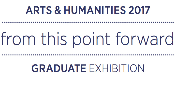 2017 Arts and Humanities Graduate Exhibition | From This Point Forward